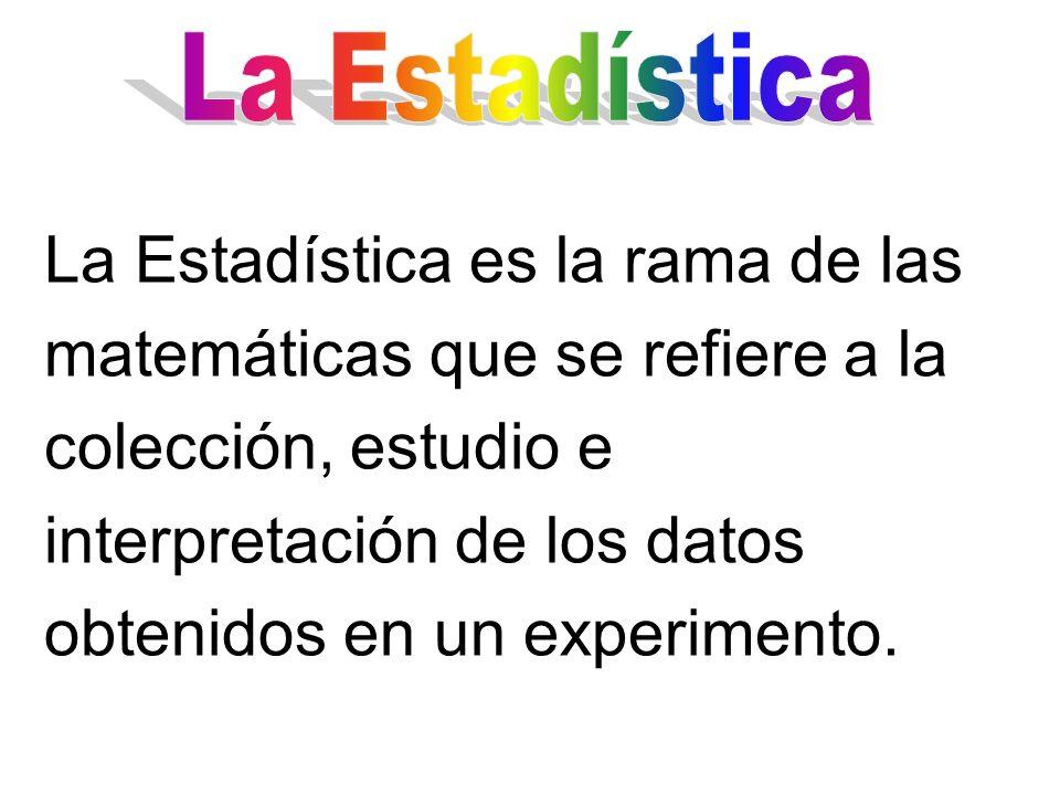 La Estadística es la rama de las matemáticas que se refiere a la colección, estudio e interpretación de los datos obtenidos en un experimento.
