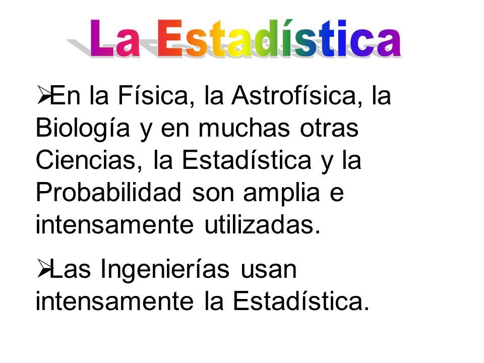 En la Física, la Astrofísica, la Biología y en muchas otras Ciencias, la Estadística y la Probabilidad son amplia e intensamente utilizadas. Las Ingen