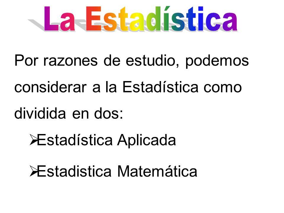 Por razones de estudio, podemos considerar a la Estadística como dividida en dos: Estadística Aplicada Estadistica Matemática