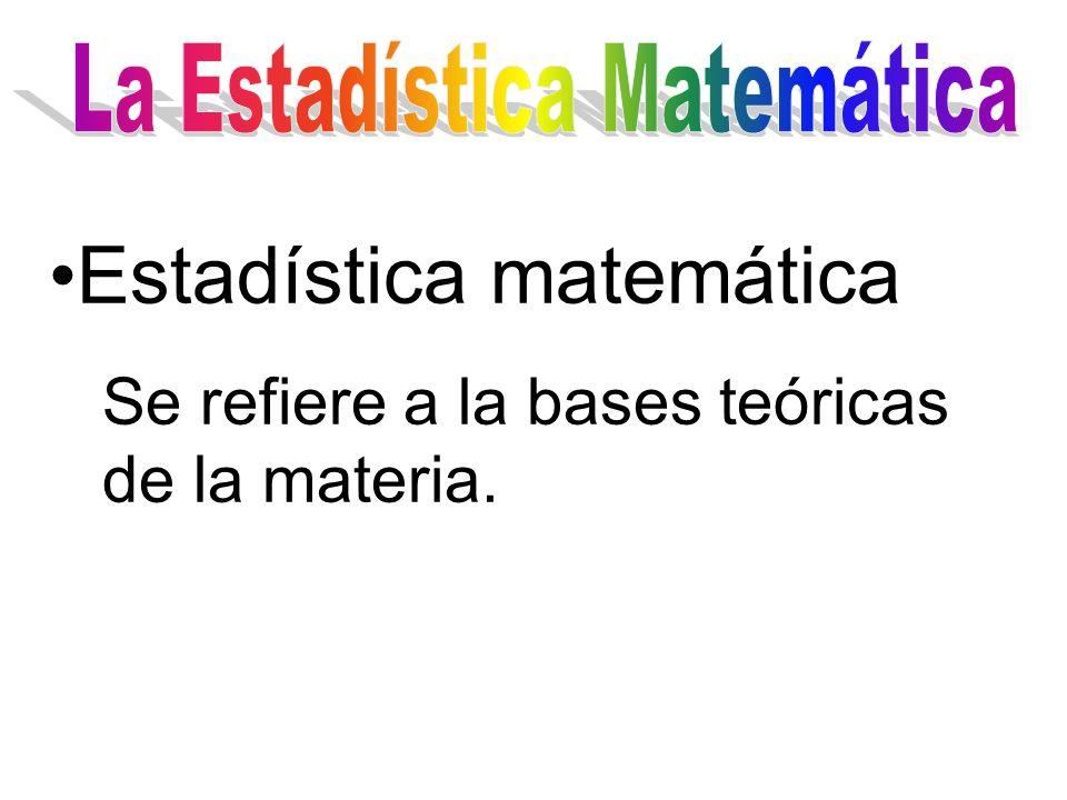 Estadística matemática Se refiere a la bases teóricas de la materia.