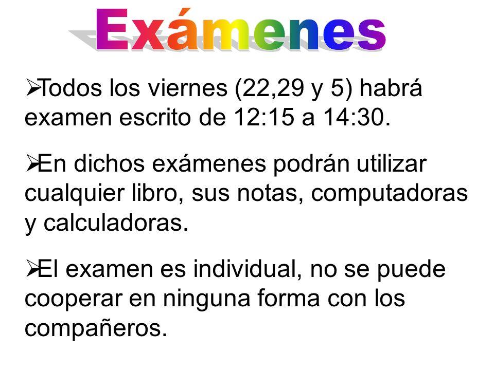 Todos los viernes (22,29 y 5) habrá examen escrito de 12:15 a 14:30. En dichos exámenes podrán utilizar cualquier libro, sus notas, computadoras y cal