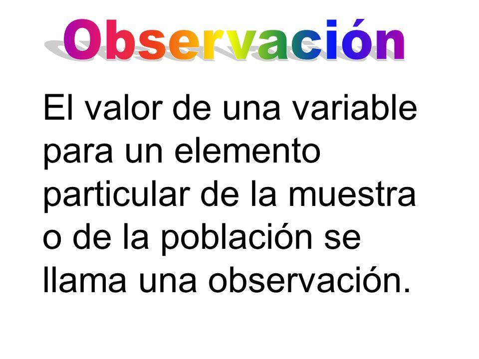 El valor de una variable para un elemento particular de la muestra o de la población se llama una observación.