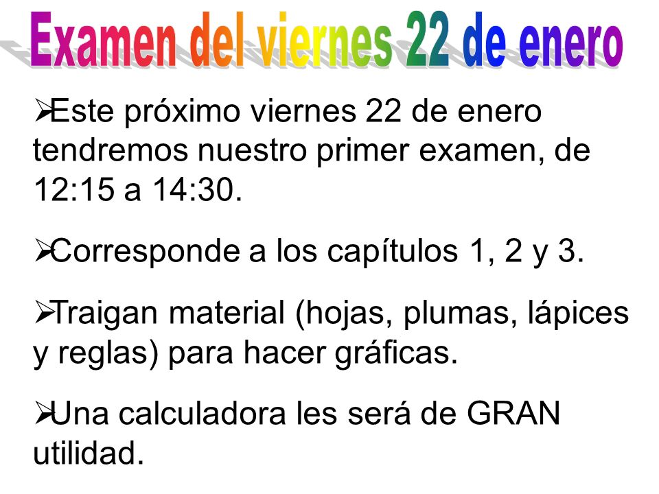 Este próximo viernes 22 de enero tendremos nuestro primer examen, de 12:15 a 14:30. Corresponde a los capítulos 1, 2 y 3. Traigan material (hojas, plu