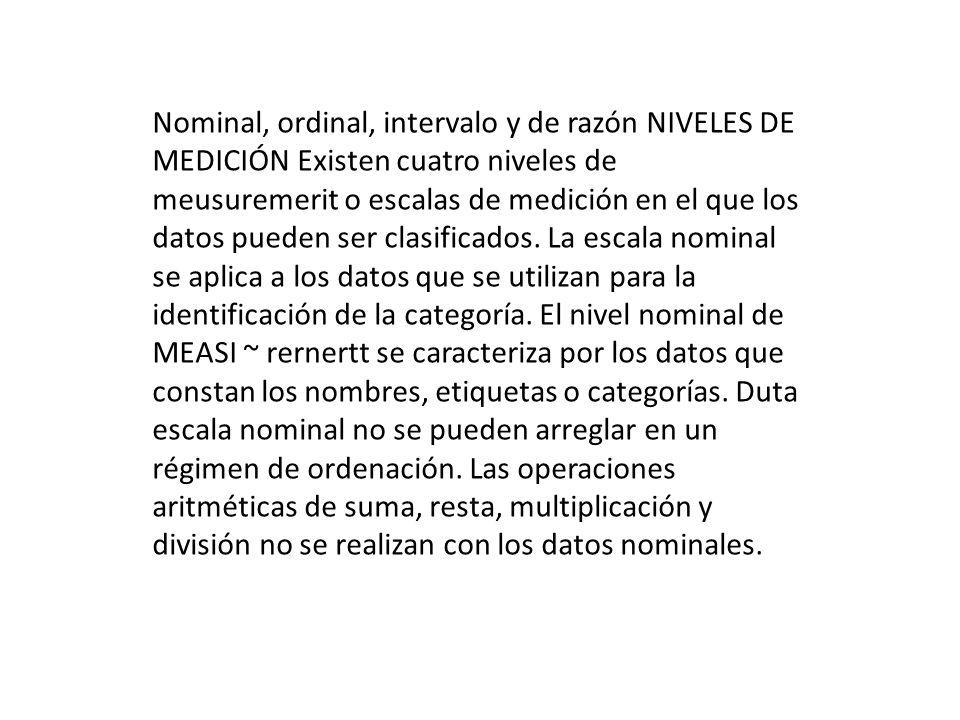 Nominal, ordinal, intervalo y de razón NIVELES DE MEDICIÓN Existen cuatro niveles de meusuremerit o escalas de medición en el que los datos pueden ser