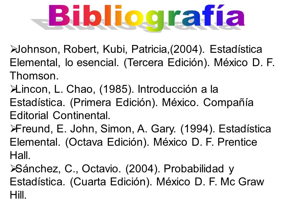 Johnson, Robert, Kubi, Patricia,(2004). Estadística Elemental, lo esencial. (Tercera Edición). México D. F. Thomson. Lincon, L. Chao, (1985). Introduc