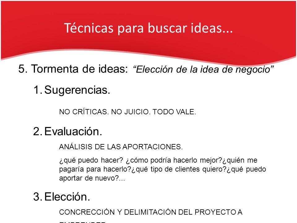 Técnicas para buscar ideas... 5. Tormenta de ideas: Elección de la idea de negocio 1.Sugerencias. NO CRÍTICAS. NO JUICIO. TODO VALE. 2.Evaluación. ANÁ