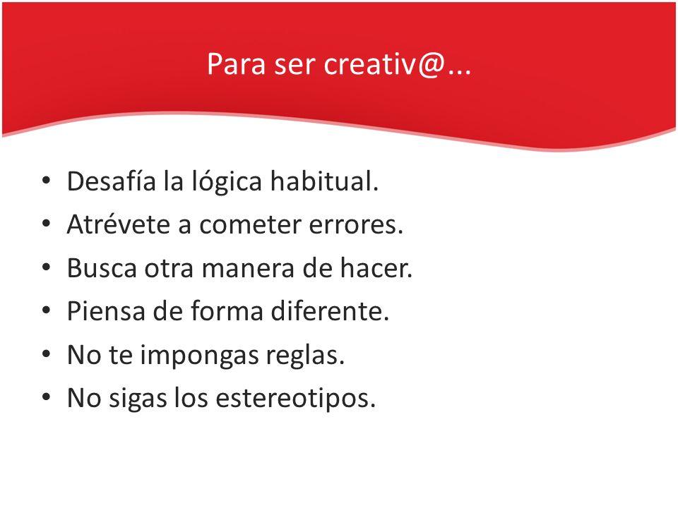 Para ser creativ@... Desafía la lógica habitual. Atrévete a cometer errores. Busca otra manera de hacer. Piensa de forma diferente. No te impongas reg