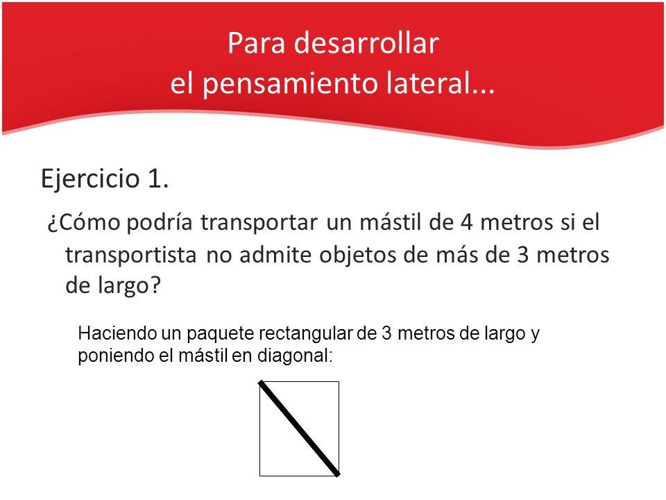 Para desarrollar el pensamiento lateral... Ejercicio 1. ¿Cómo podría transportar un mástil de 4 metros si el transportista no admite objetos de más de