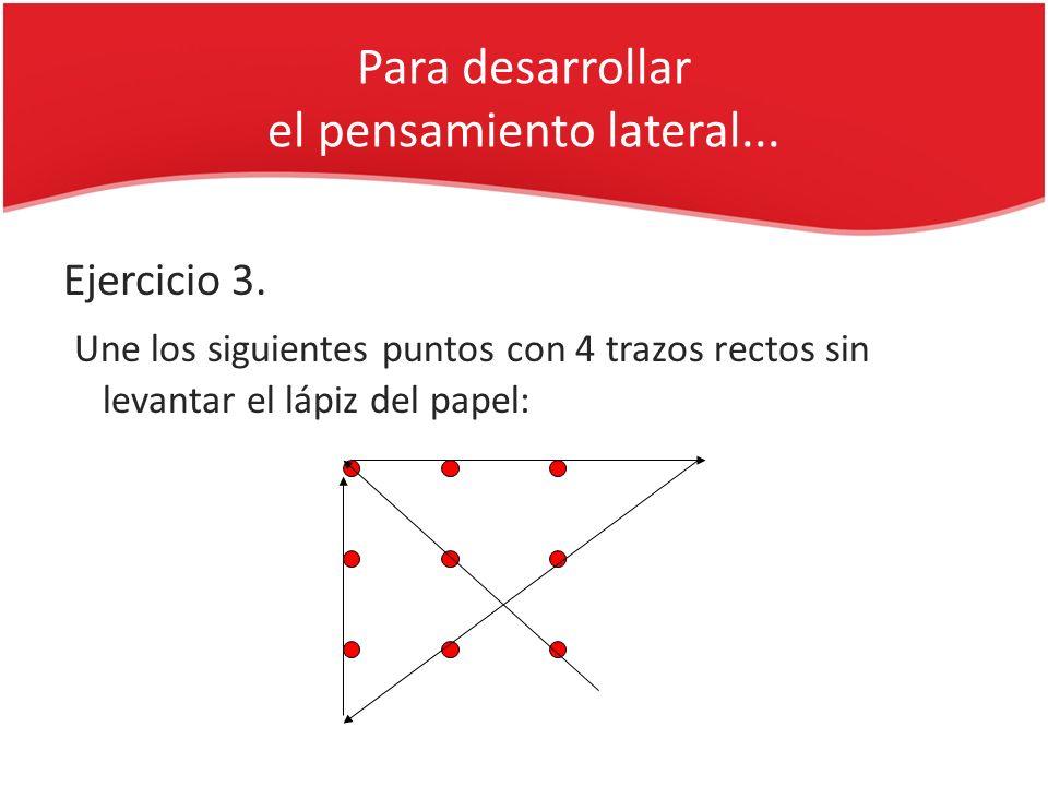 Para desarrollar el pensamiento lateral... Ejercicio 3. Une los siguientes puntos con 4 trazos rectos sin levantar el lápiz del papel: