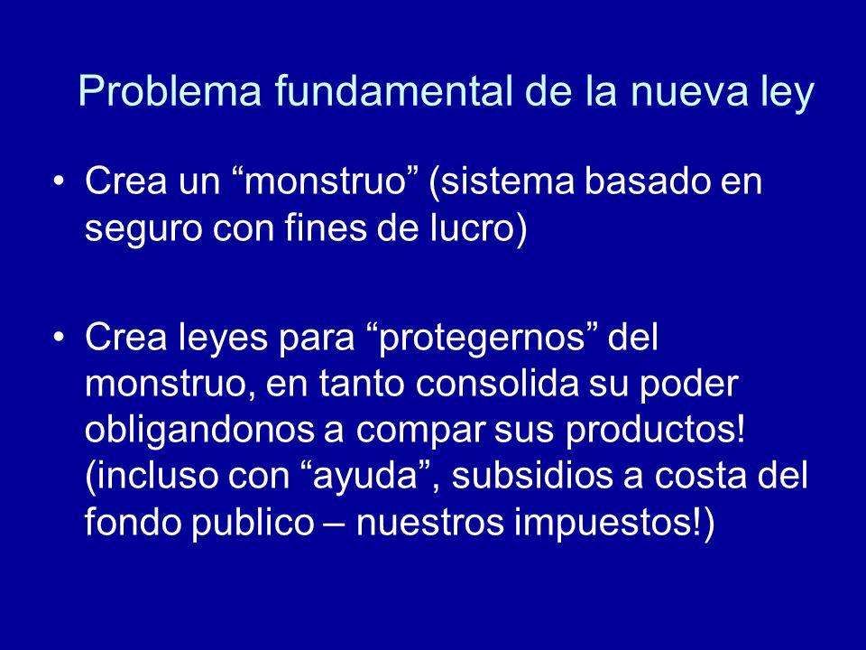 Problema fundamental de la nueva ley Crea un monstruo (sistema basado en seguro con fines de lucro) Crea leyes para protegernos del monstruo, en tanto consolida su poder obligandonos a compar sus productos.