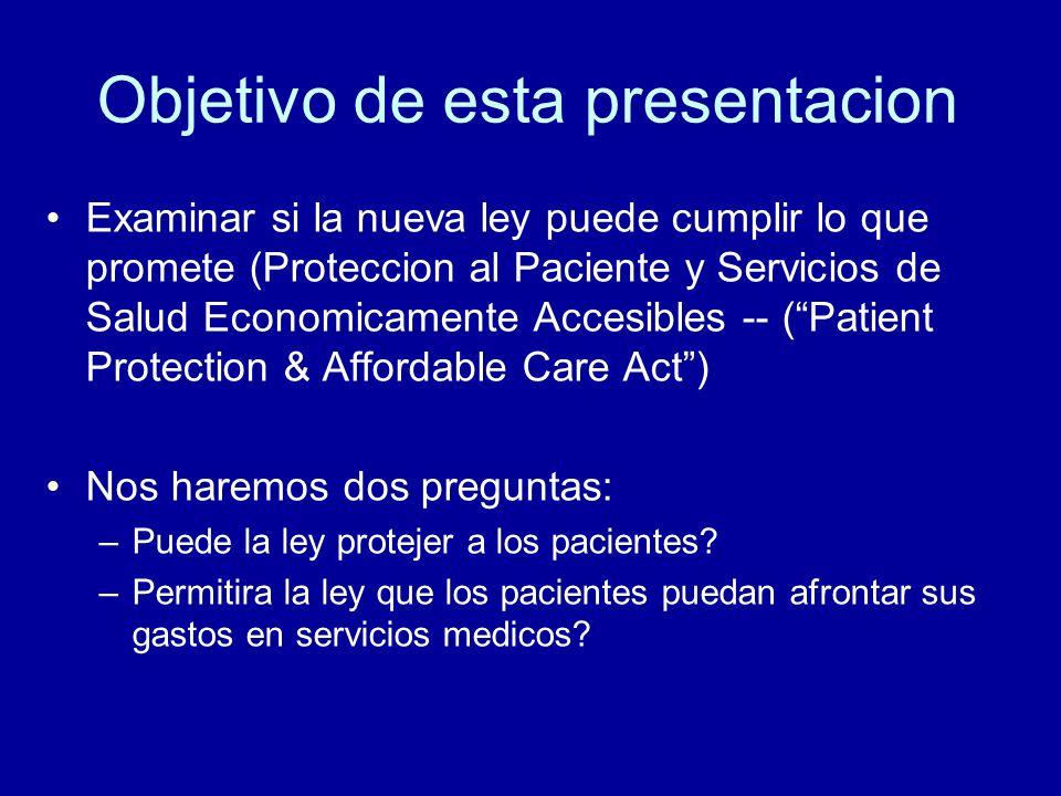 Objetivo de esta presentacion Examinar si la nueva ley puede cumplir lo que promete (Proteccion al Paciente y Servicios de Salud Economicamente Accesibles -- (Patient Protection & Affordable Care Act) Nos haremos dos preguntas: –Puede la ley protejer a los pacientes.
