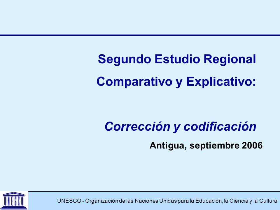 Antigua, septiembre 2006 UNESCO - Organización de las Naciones Unidas para la Educación, la Ciencia y la Cultura Segundo Estudio Regional Comparativo y Explicativo: Corrección y codificación