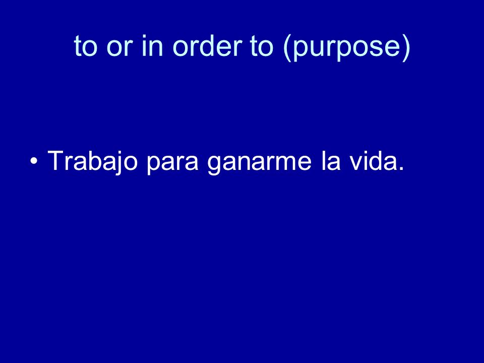 to or in order to (purpose) Trabajo para ganarme la vida.