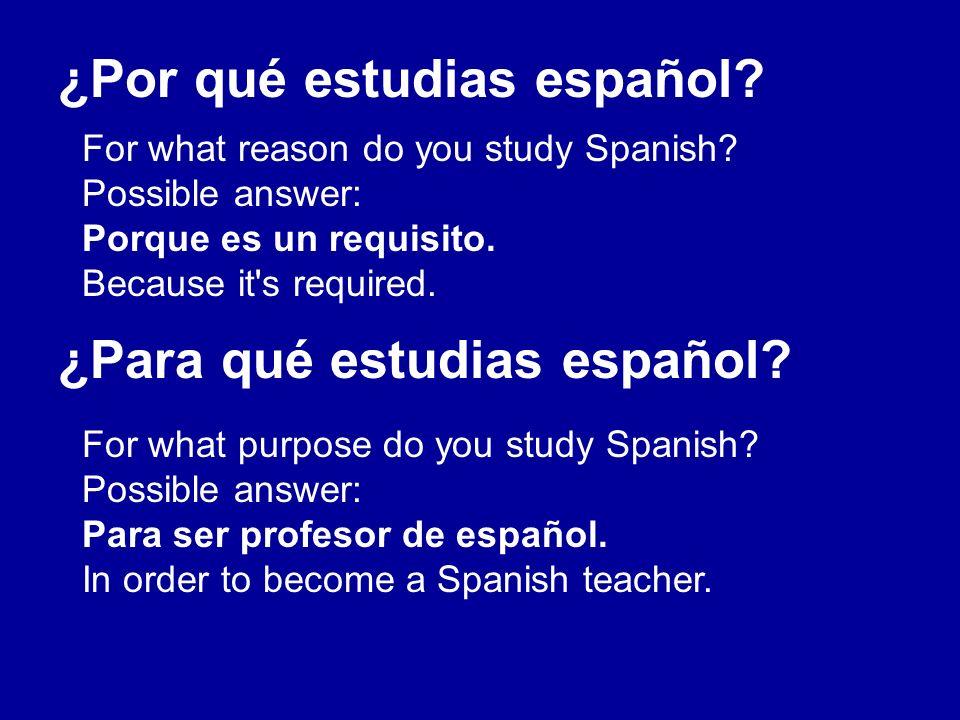 ¿Por qué estudias español? ¿Para qué estudias español? For what reason do you study Spanish? Possible answer: Porque es un requisito. Because it's req