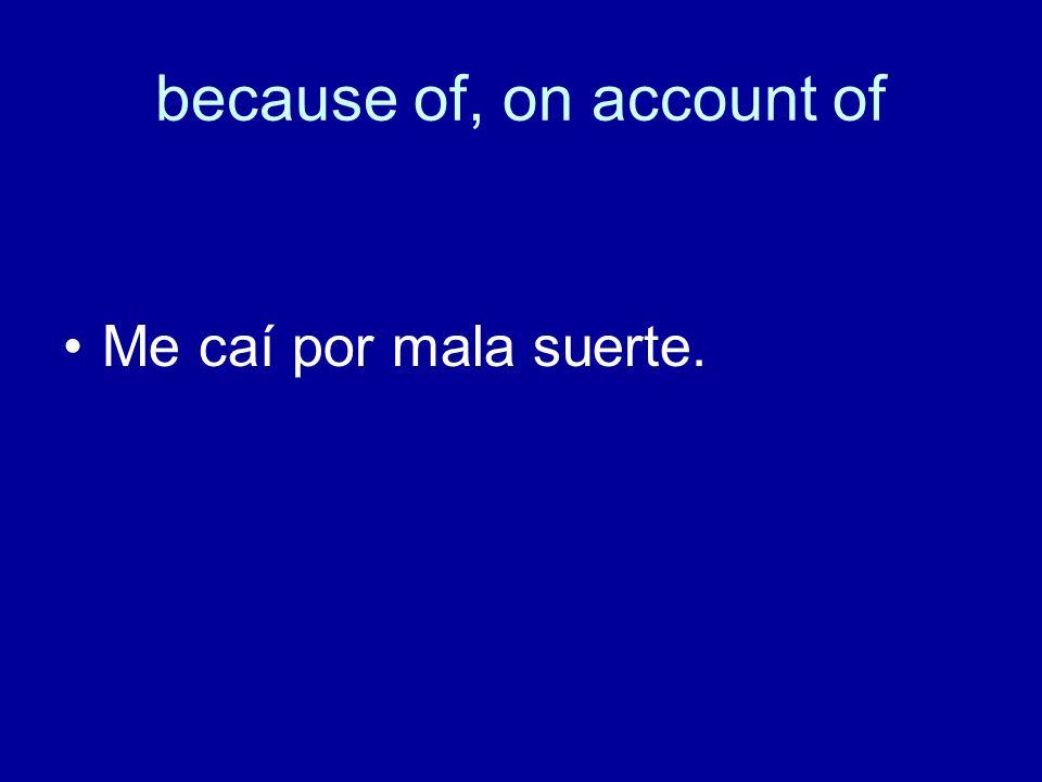 because of, on account of Me caí por mala suerte.