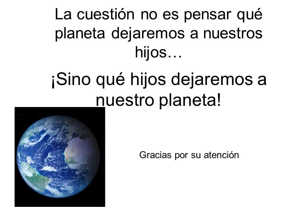 La cuestión no es pensar qué planeta dejaremos a nuestros hijos… ¡Sino qué hijos dejaremos a nuestro planeta! Gracias por su atención