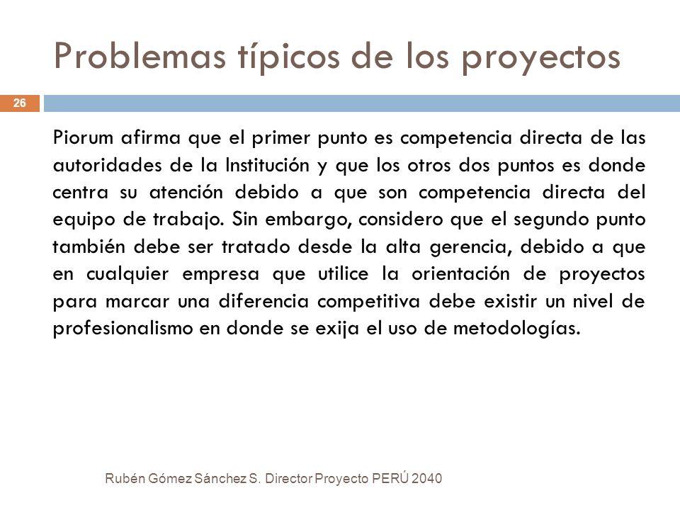 Problemas típicos de los proyectos Rubén Gómez Sánchez S. Director Proyecto PERÚ 2040 26 Piorum afirma que el primer punto es competencia directa de l