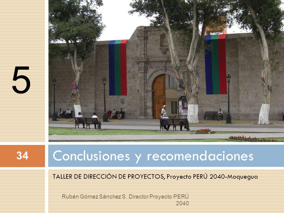 TALLER DE DIRECCIÓN DE PROYECTOS, Proyecto PERÚ 2040-Moquegua Conclusiones y recomendaciones 34 Rubén Gómez Sánchez S. Director Proyecto PERÚ 2040 5
