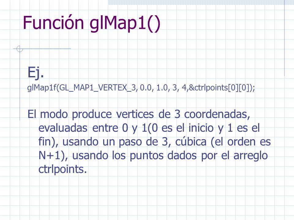 Función glMap1() Ej. glMap1f(GL_MAP1_VERTEX_3, 0.0, 1.0, 3, 4,&ctrlpoints[0][0]); El modo produce vertices de 3 coordenadas, evaluadas entre 0 y 1(0 e
