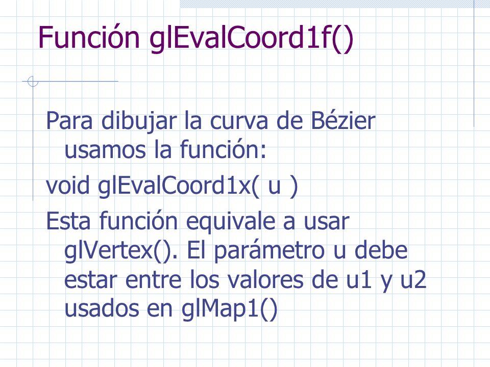 Función glEvalCoord1f() Para dibujar la curva de Bézier usamos la función: void glEvalCoord1x( u ) Esta función equivale a usar glVertex(). El parámet