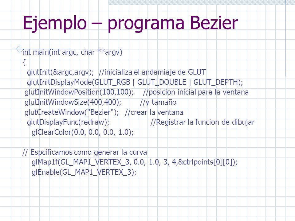 Ejemplo – programa Bezier int main(int argc, char **argv) { glutInit(&argc,argv); //inicializa el andamiaje de GLUT glutInitDisplayMode(GLUT_RGB | GLUT_DOUBLE | GLUT_DEPTH); glutInitWindowPosition(100,100); //posicion inicial para la ventana glutInitWindowSize(400,400); //y tamaño glutCreateWindow( Bezier ); //crear la ventana glutDisplayFunc(redraw); //Registrar la funcion de dibujar glClearColor(0.0, 0.0, 0.0, 1.0); // Espcificamos como generar la curva glMap1f(GL_MAP1_VERTEX_3, 0.0, 1.0, 3, 4,&ctrlpoints[0][0]); glEnable(GL_MAP1_VERTEX_3);