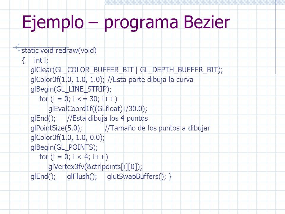 Ejemplo – programa Bezier static void redraw(void) { int i; glClear(GL_COLOR_BUFFER_BIT | GL_DEPTH_BUFFER_BIT); glColor3f(1.0, 1.0, 1.0); //Esta parte dibuja la curva glBegin(GL_LINE_STRIP); for (i = 0; i <= 30; i++) glEvalCoord1f((GLfloat) i/30.0); glEnd(); //Esta dibuja los 4 puntos glPointSize(5.0); //Tamaño de los puntos a dibujar glColor3f(1.0, 1.0, 0.0); glBegin(GL_POINTS); for (i = 0; i < 4; i++) glVertex3fv(&ctrlpoints[i][0]); glEnd(); glFlush(); glutSwapBuffers(); }