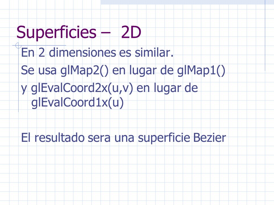 Superficies – 2D En 2 dimensiones es similar. Se usa glMap2() en lugar de glMap1() y glEvalCoord2x(u,v) en lugar de glEvalCoord1x(u) El resultado sera