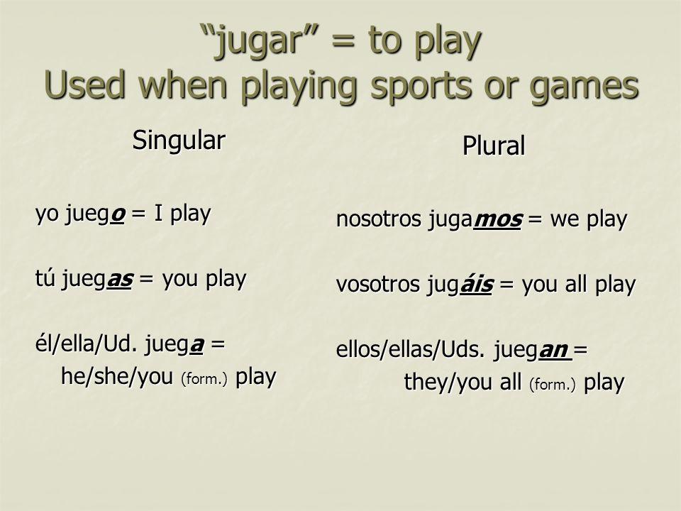 jugar = to play Used when playing sports or games Singular yo juego = I play tú juegas = you play él/ella/Ud. juega = he/she/you (form.) play Plural n
