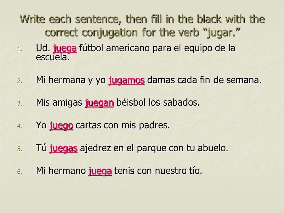 Write each sentence, then fill in the black with the correct conjugation for the verb jugar. 1. Ud. juega fútbol americano para el equipo de la escuel