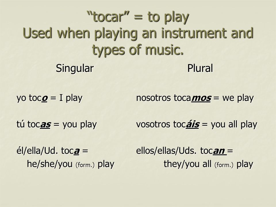 tocar = to play Used when playing an instrument and types of music. Singular yo toco = I play tú tocas = you play él/ella/Ud. toca = he/she/you (form.