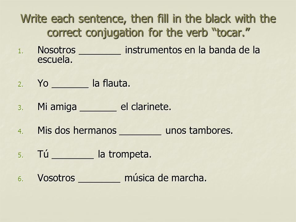 Write each sentence, then fill in the black with the correct conjugation for the verb tocar.