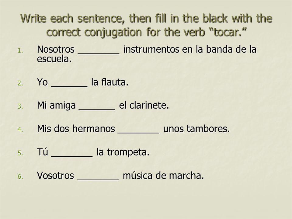 Write each sentence, then fill in the black with the correct conjugation for the verb tocar. 1. Nosotros ________ instrumentos en la banda de la escue