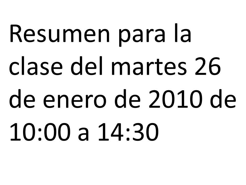 Resumen para la clase del martes 26 de enero de 2010 de 10:00 a 14:30