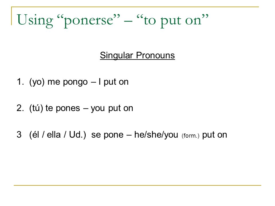 Using ponerse – to put on Singular Pronouns 1. (yo) me pongo – I put on 2. (tú) te pones – you put on 3 (él / ella / Ud.) se pone – he/she/you (form.)