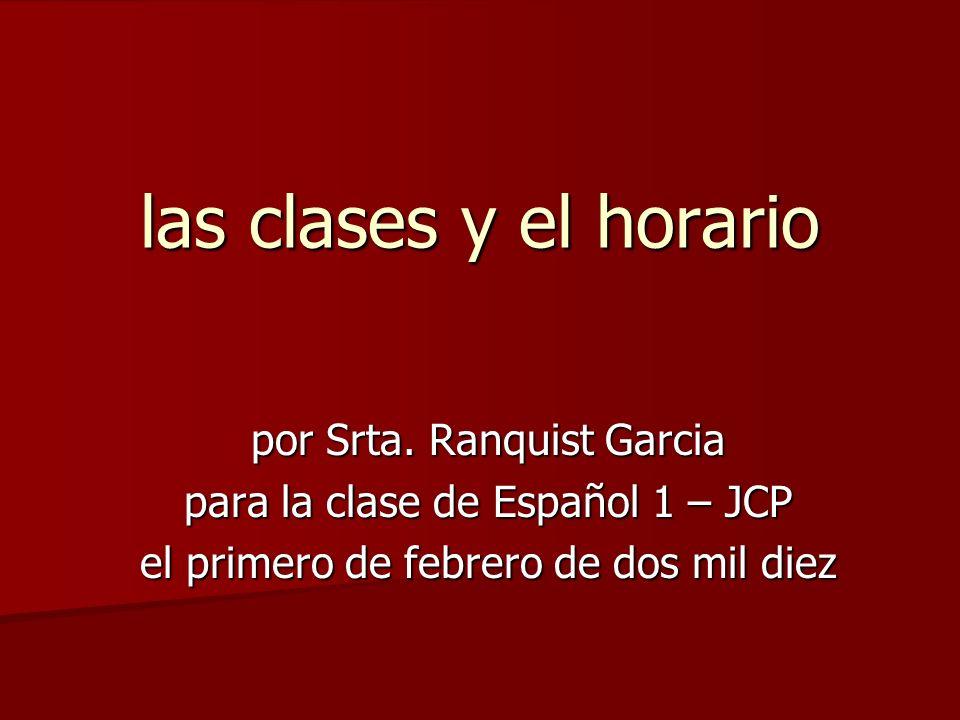 las clases y el horario por Srta. Ranquist Garcia para la clase de Español 1 – JCP el primero de febrero de dos mil diez