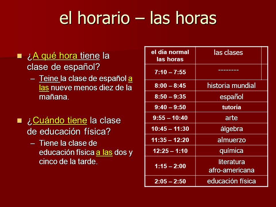 el horario – las horas ¿A qué hora tiene la clase de español? ¿A qué hora tiene la clase de español? –Teine la clase de español a las nueve menos diez