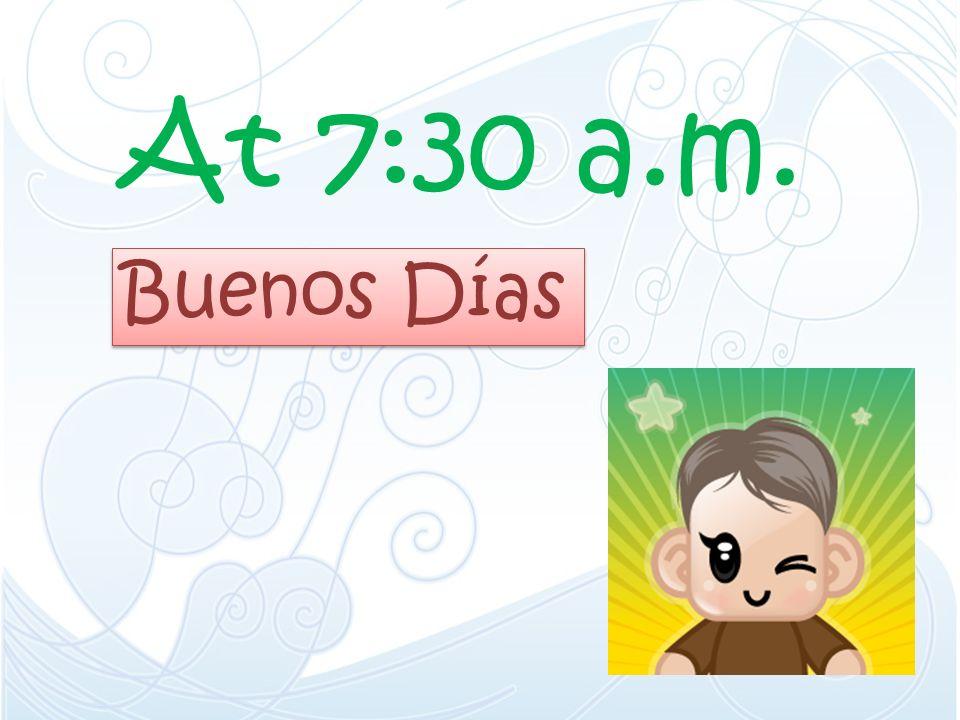 At 7:30 a.m. Buenos Días