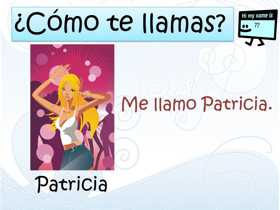 ¿Cómo te llamas? ?? Patricia Me llamo Patricia.