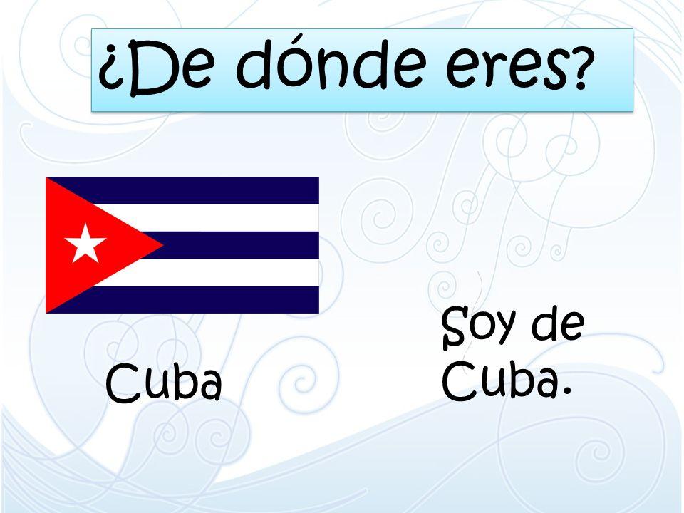 ¿De dónde eres? Cuba Soy de Cuba.