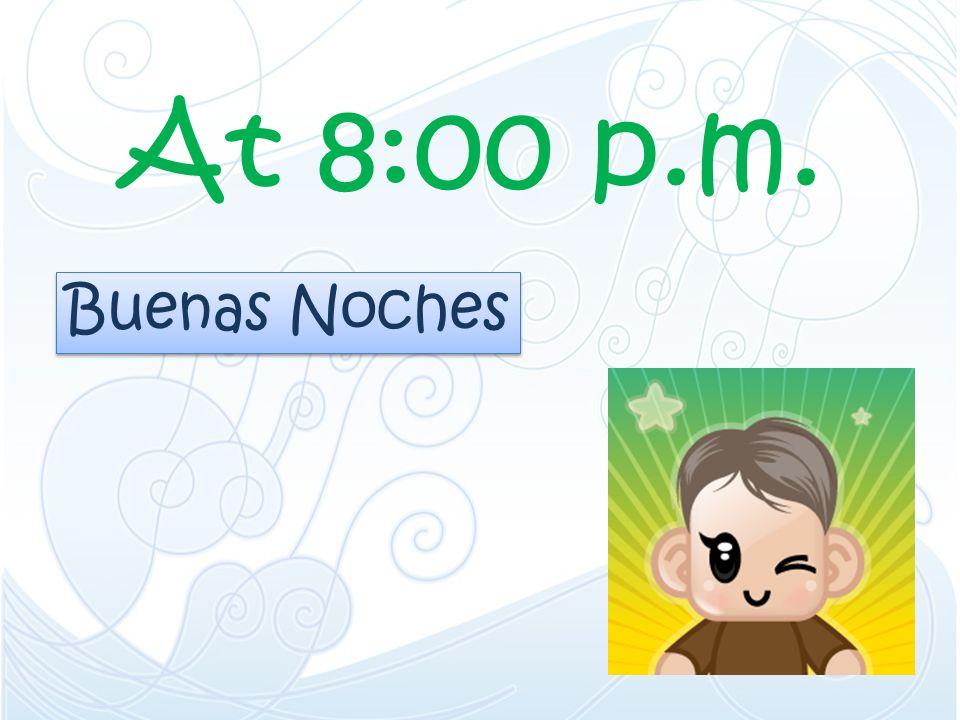 At 8:00 p.m. Buenas Noches