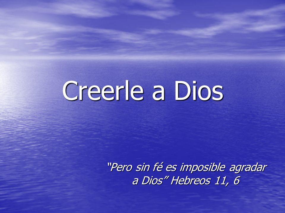 Creerle a Dios Pero sin fé es imposible agradar a Dios Hebreos 11, 6