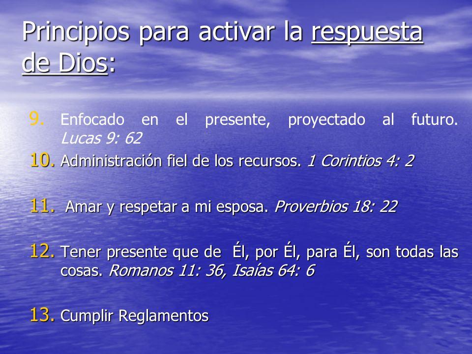 Principios para activar la respuesta de Dios: 9. 9. Enfocado en el presente, proyectado al futuro. Lucas 9: 62 10. Administración fiel de los recursos