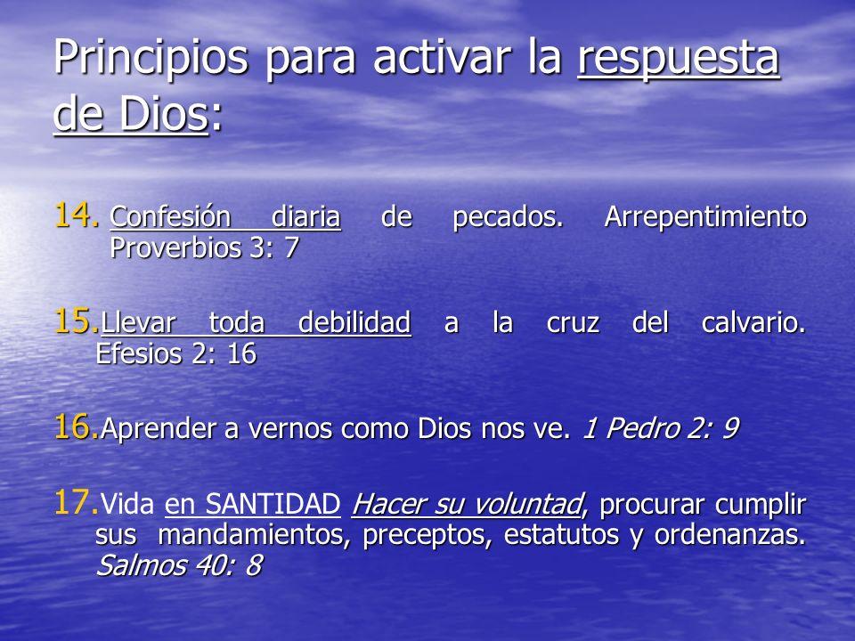 Principios para activar la respuesta de Dios: 14. Confesión diaria de pecados. Arrepentimiento Proverbios 3: 7 15. Llevar toda debilidad a la cruz del