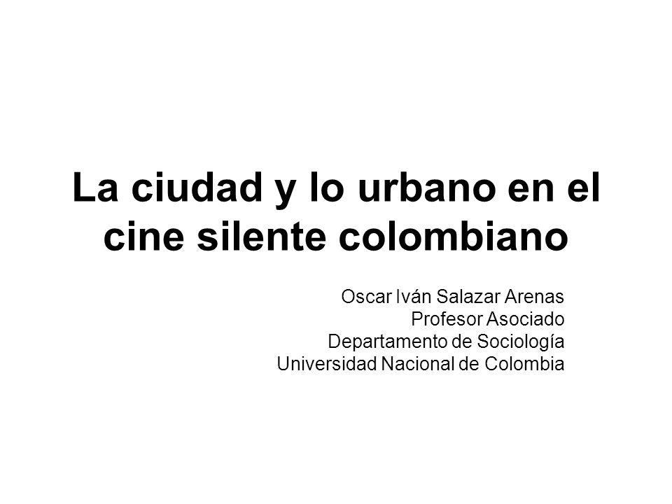 La ciudad y lo urbano en el cine silente colombiano Oscar Iván Salazar Arenas Profesor Asociado Departamento de Sociología Universidad Nacional de Colombia