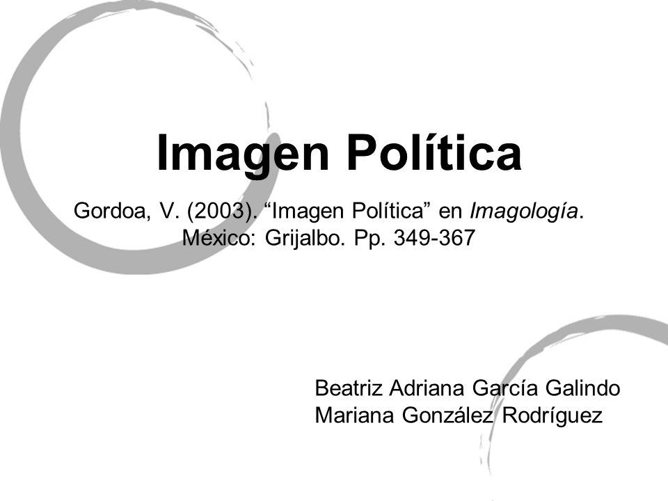 Imagen Política Gordoa, V. (2003). Imagen Política en Imagología. México: Grijalbo. Pp. 349-367 Beatriz Adriana García Galindo Mariana González Rodríg