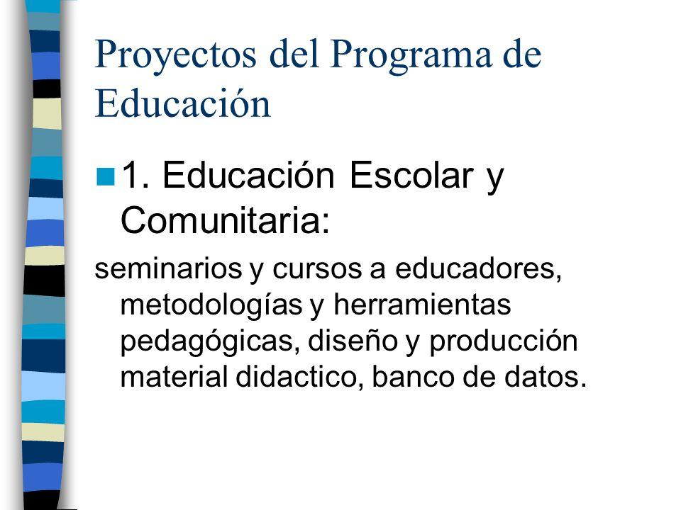 Proyectos del Programa de Educación 1. Educación Escolar y Comunitaria: seminarios y cursos a educadores, metodologías y herramientas pedagógicas, dis
