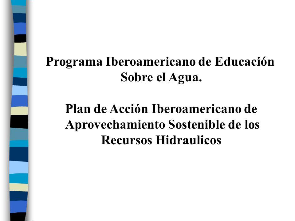 Programa Iberoamericano de Educación Sobre el Agua. Plan de Acción Iberoamericano de Aprovechamiento Sostenible de los Recursos Hidraulicos