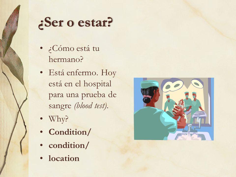 Lets practice!Lets practice! Choose the correct form according to the context. ¿Cómo es/está tu hermano? Es/Está enfermo. Hoy es/está en el hospital p