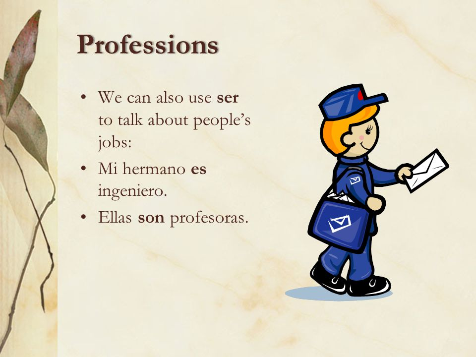 Professions We can also use ser to talk about peoples jobs: Mi hermano es ingeniero.