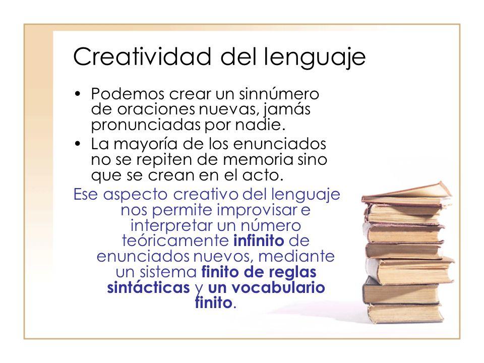 Creatividad del lenguaje Podemos crear un sinnúmero de oraciones nuevas, jamás pronunciadas por nadie. La mayoría de los enunciados no se repiten de m